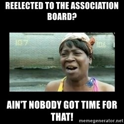 Nobody ain´t got time for that - reelected to the association board? ain't nobody got time for that!