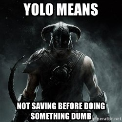 Scumbag Dovahkiin - Yolo means not saving before doing something dumb