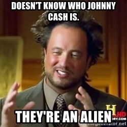 ancient alien guy - doesn't know who johnny cash is. they're an alien
