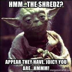 Advice Yoda - hmm...The shredz? appear they have. Joicy you are...hmmm!