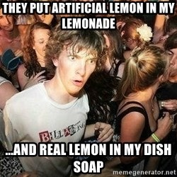 -Sudden Clarity Clarence - They put artificial lemon in my lemonade ...And real lemon in my dish soap