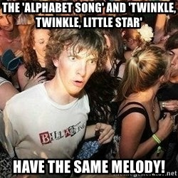 -Sudden Clarity Clarence - The 'alphabet song' and 'Twinkle, Twinkle, Little star' have the same melody!
