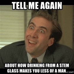 Nick Cage - Tell me again about how drinking from a stem glass makes you less of a man.