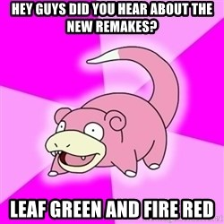 Slowpokememe - hey guys did you hear about the new remakes? leaf green and fire red