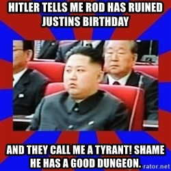 kim jong un - Hitler tells me Rod has ruined justins birthday And they call me a tyrant! Shame he has a good dungeon.