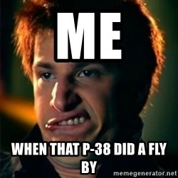 Jizzt in my pants - me when that p-38 did a fly by