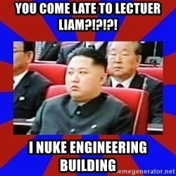 kim jong un - you come late to lectuer liam?!?!?! i nuke engineering building