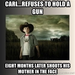 The Walking Dead - Carl...refuses to hold a gun Eight months later shoots his mother in the face