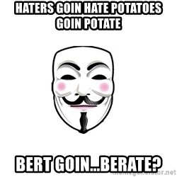 Anon - Haters goin hate potatoes goin potate Bert goin...berate?