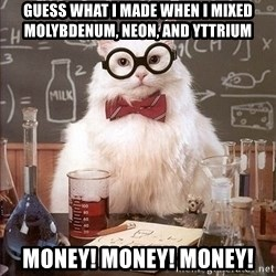 Chemist cat - guess what i made when i mixed Molybdenum, Neon, and Yttrium Money! money! money!