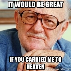 Old Man - It would be great if you carried me to heaven