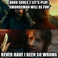 "Never Have I Been So Wrong - Dark Souls 2 Let's-Play: ""Swordsman will be fun"" Never have i been so wrong"
