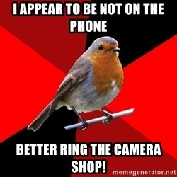 Retail Robin - i appear to be not on the phone better ring the camera shop!