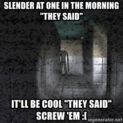 """Slender game - Slender at one in the morning """"they said"""" It'll be cool """"they Said"""" screw 'em :["""