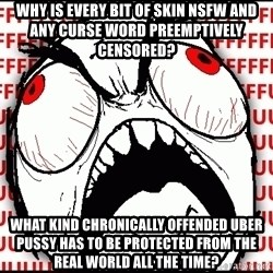Maximum Fffuuu - WHY IS EVERY BIT of Skin NSFW and any curse word preemptively censored? what kind chronically offended uber pussy has to be protected from the real world all the time?