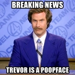 Will ferrell science - Breaking news Trevor is a poopface