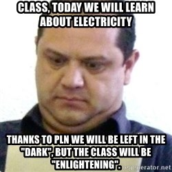 "dubious history teacher - Class, today we will learn about electricity thanks to PLN we will be left in the ""DARK"", but the class will be ""ENLIGHTENING""."