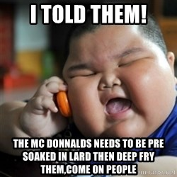 fat chinese kid - i told them! the mc donnalds needs to be pre soaked in lard then deep fry them,come on people