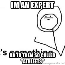 "its something - im an expert ha to them so called ""athleets"""