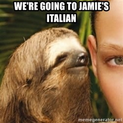 Whispering sloth - wE'RE GOING TO jAMIE'S iTALIAN