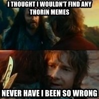Never Have I Been So Wrong - I thought I wouldn't find any thorin memes never have I been so wrong