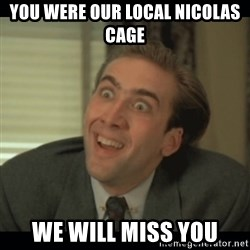 Nick Cage - You were Our Local NiCOLAS Cage We will MISS YOu