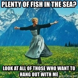 Look at all the things - plenty of fish in the sea? look at all of those who want to hang out with me