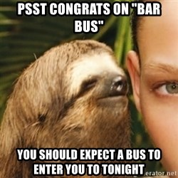 """Whispering sloth - Psst congrats on """"bar bus"""" You should expect a bus to enter you to tonight"""
