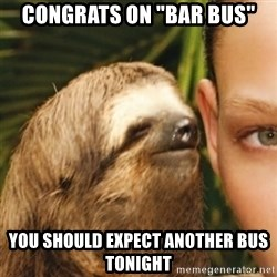 """Whispering sloth - Congrats on """"bar bus"""" You should expect another bus tonight"""