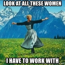 Look at all the things - look at all these women i have to work with