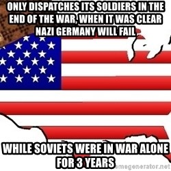 Scumbag America - only dispatches its soldiers in the end of the war, when it was clear nazi germany will fail while soviets were in war alone for 3 years