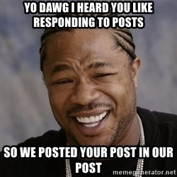 Yo Dawg I Heard You Like - Yo dawg i heard you like responding to posts so we posted your post in our post