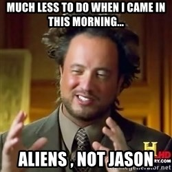 ancient alien guy - much less to do when i came in this morning... Aliens , not Jason