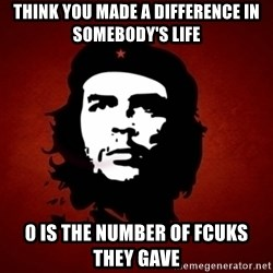 Che Guevara Meme - think you made a difference in somebody's life 0 is the number of fcuks they gave