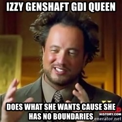 ancient alien guy - izzy genshaft GDI queen does what she wants cause she has no boundaries