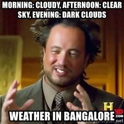 ancient alien guy - MORNING: CLOUDY, AFTERNOON: CLEAR SKY, EVENING: DARK CLOUDS WEATHER IN BANGALORE