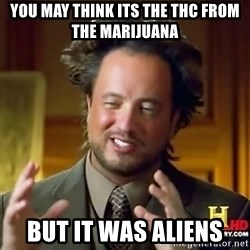 ancient alien guy - You may think its the thc from the marijuana but it was aliens