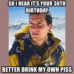 Bear Grylls Piss - so I hear it's your 30th birthday better drink my own piss