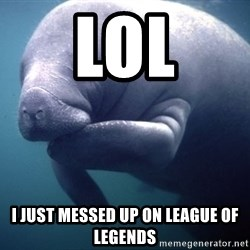 fat positive manatee - LOL I JUST MESSED UP ON LEAGUE OF LEGENDS