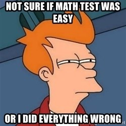 Not sure if troll - Not sure if math test was easy  or i did everything wrong