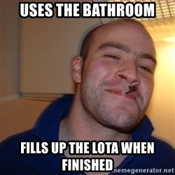 Good Guy Greg - Uses the bathroom Fills up the lota when finished
