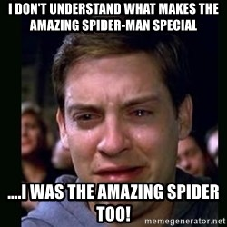 crying peter parker - I don't understand what makes the AMAZING Spider-man special ....I was the amazing spider too!