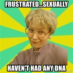Sexual Innuendo Grandma - frustrated...sexually Haven't had any dna