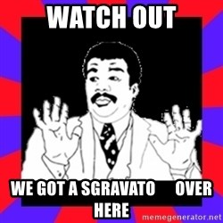 Watch Out Guys - watch out we got a sgravato      over here