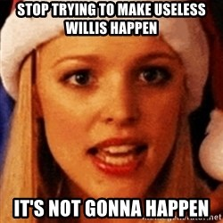 trying to make fetch happen  - stop trying to make useless willis happen It's not gonna happen