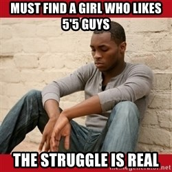 The Struggle Is Real - Must find a girl who likes 5'5 guys The Struggle is Real