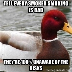 Bad Advice Mallard - Tell every smoker smoking is bad They're 100% unaware of the risks