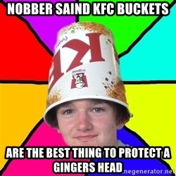 Bad Braydon - Nobber saind KFC buckets are the best thing to protect a gingers head