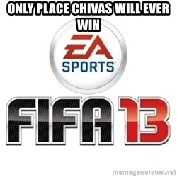 I heard fifa 13 is so real - only place chivas will ever win