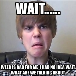 Justin Bieber 213 - WAIT...... weed is bad for me  i had no idea,wait what are we talking about